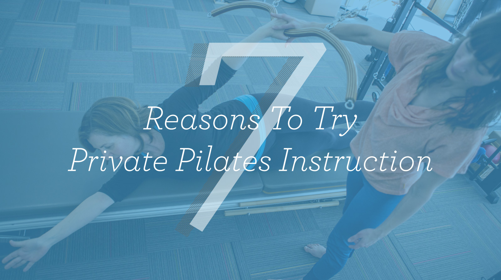 Picture of pilates instructor and student overlaid by words seven reasons to try private pilates instruction